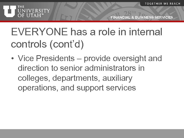 FINANCIAL & BUSINESS SERVICES EVERYONE has a role in internal controls (cont'd) • Vice