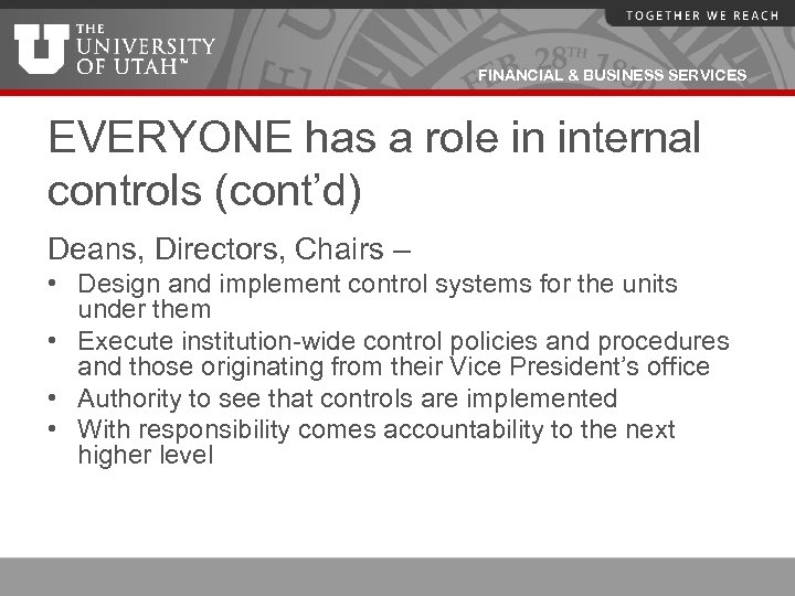 FINANCIAL & BUSINESS SERVICES EVERYONE has a role in internal controls (cont'd) Deans, Directors,