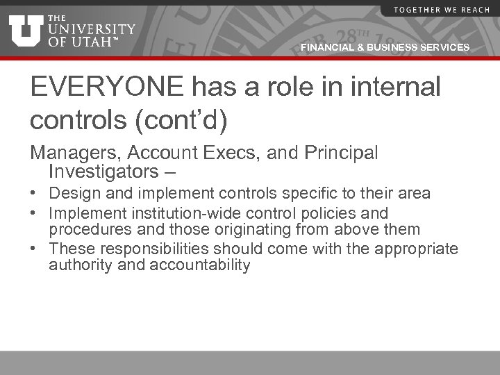 FINANCIAL & BUSINESS SERVICES EVERYONE has a role in internal controls (cont'd) Managers, Account