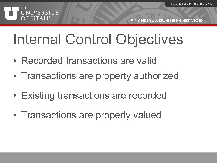 FINANCIAL & BUSINESS SERVICES Internal Control Objectives • Recorded transactions are valid • Transactions