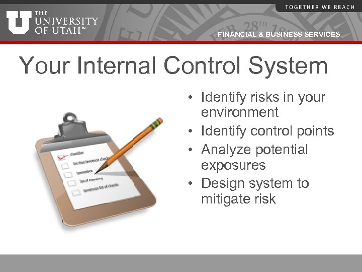 FINANCIAL & BUSINESS SERVICES Your Internal Control System • Identify risks in your environment