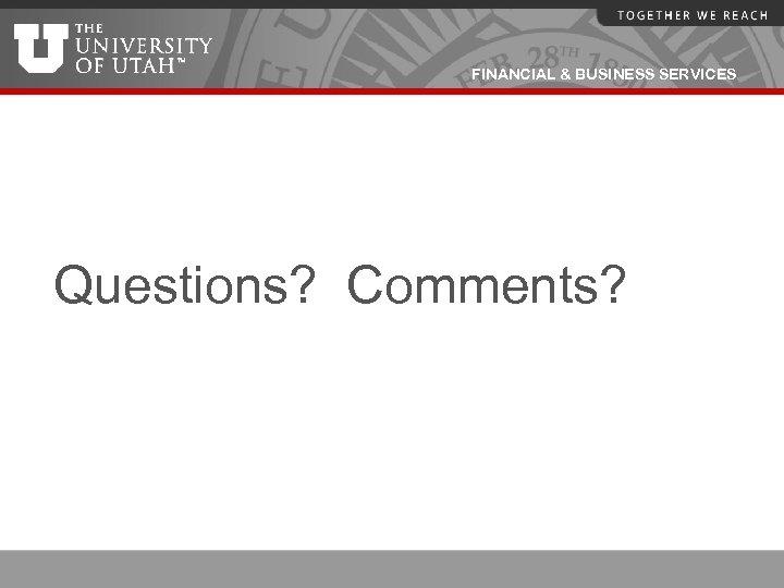 FINANCIAL & BUSINESS SERVICES Questions? Comments?