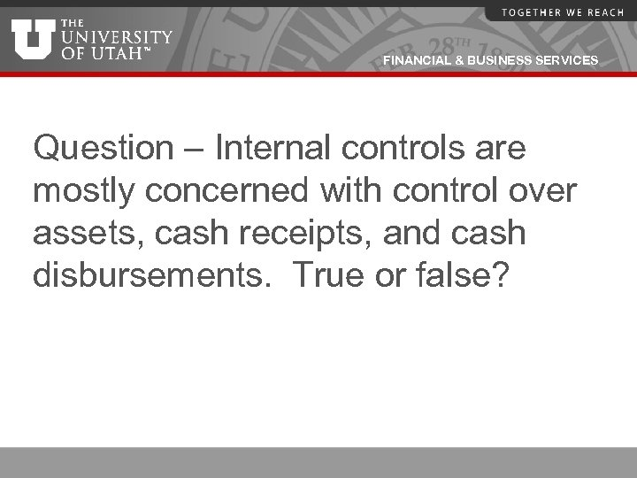 FINANCIAL & BUSINESS SERVICES Question – Internal controls are mostly concerned with control over