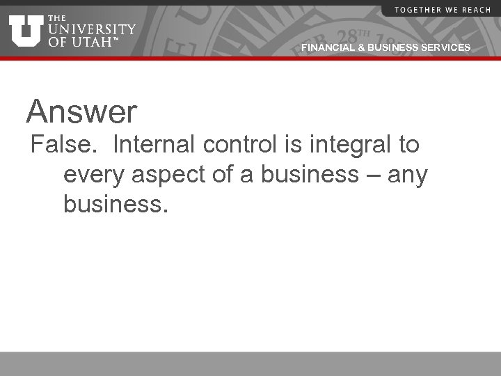 FINANCIAL & BUSINESS SERVICES Answer False. Internal control is integral to every aspect of