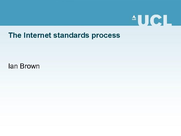 The Internet standards process Ian Brown