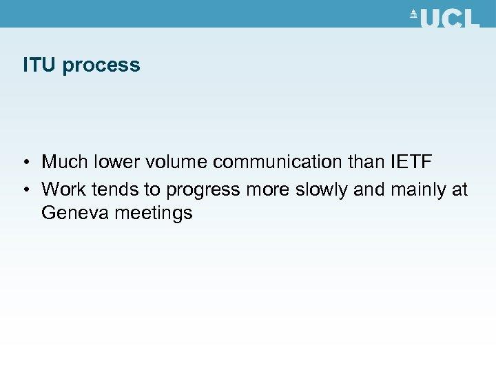 ITU process • Much lower volume communication than IETF • Work tends to progress