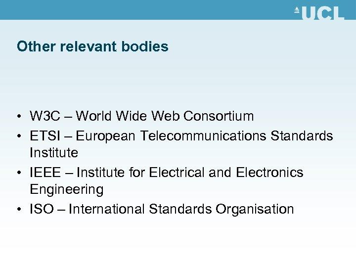 Other relevant bodies • W 3 C – World Wide Web Consortium • ETSI