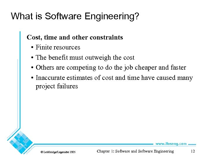 What is Software Engineering? Cost, time and other constraints • Finite resources • The