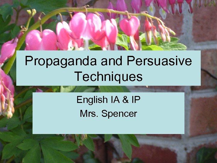 Propaganda and Persuasive Techniques English IA & IP Mrs. Spencer