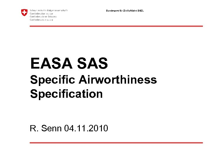 Bundesamt für Zivilluftfahrt BAZL EASA SAS Specific Airworthiness Specification R. Senn 04. 11. 2010