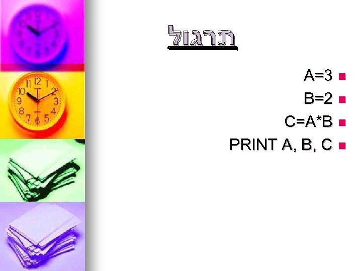 תרגול A=3 n B=2 n C=A*B n PRINT A, B, C n