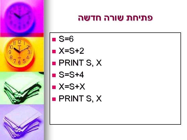 פתיחת שורה חדשה S=6 n X=S+2 n PRINT S, X n S=S+4 n