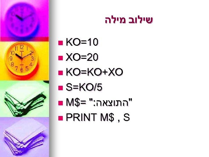שילוב מילה n KO=10 n XO=20 n KO=KO+XO n S=KO/5 n M$=