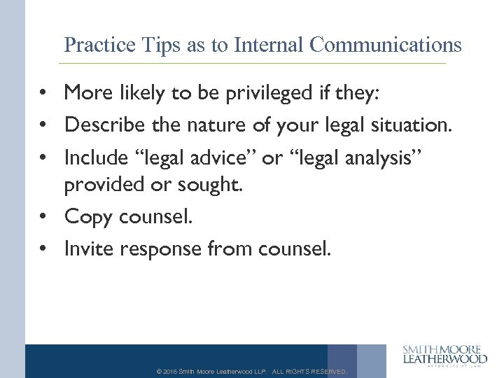 Practice Tips as to Internal Communications • More likely to be privileged if they: