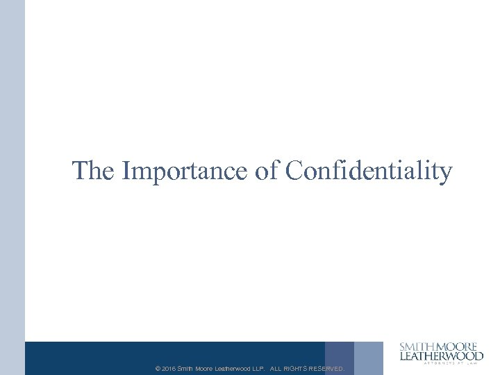 The Importance of Confidentiality © 2016 Smith Moore Leatherwood LLP. ALL RIGHTS RESERVED.