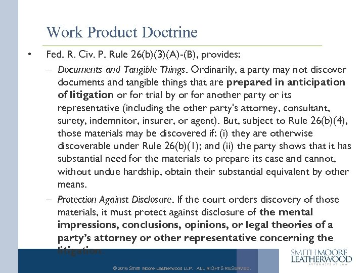 Work Product Doctrine • Fed. R. Civ. P. Rule 26(b)(3)(A)-(B), provides: – Documents and
