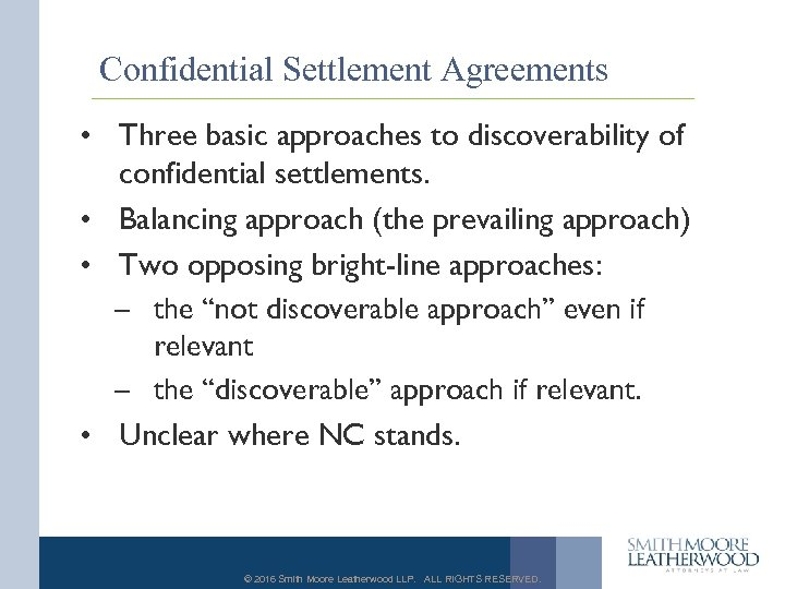 Confidential Settlement Agreements • Three basic approaches to discoverability of confidential settlements. • Balancing