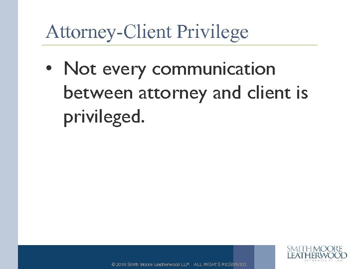 Attorney-Client Privilege • Not every communication between attorney and client is privileged. © 2016