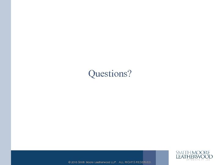 Questions? © 2016 Smith Moore Leatherwood LLP. ALL RIGHTS RESERVED.