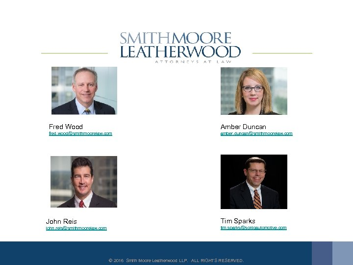 Fred Wood Amber Duncan fred. wood@smithmoorelaw. com amber. duncan@smithmoorelaw. com John Reis Tim Sparks