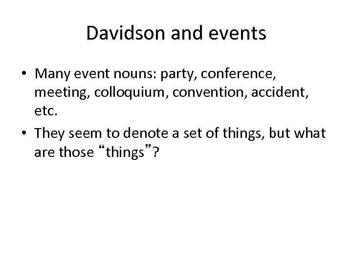 Davidson and events • Many event nouns: party, conference, meeting, colloquium, convention, accident, etc.
