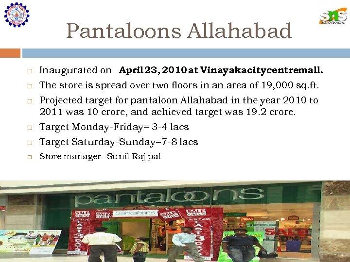 Pantaloons Allahabad Inaugurated on April 23, 2010 at Vinayaka citycentremall. The store is spread