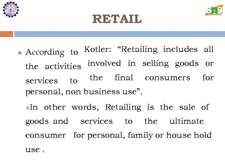 """RETAIL According to Kotler: """"Retailing includes all the activities involved in selling goods or"""