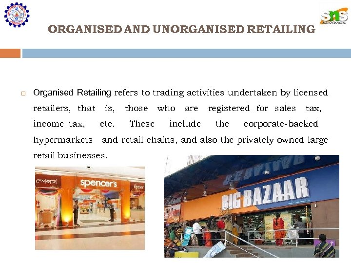 ORGANISED AND UNORGANISED RETAILING Organised Retailing refers to trading activities undertaken by licensed retailers,