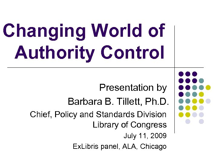 Changing World of Authority Control Presentation by Barbara B. Tillett, Ph. D. Chief, Policy