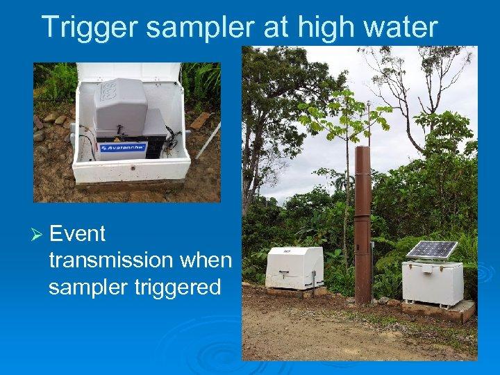 Trigger sampler at high water Ø Event transmission when sampler triggered