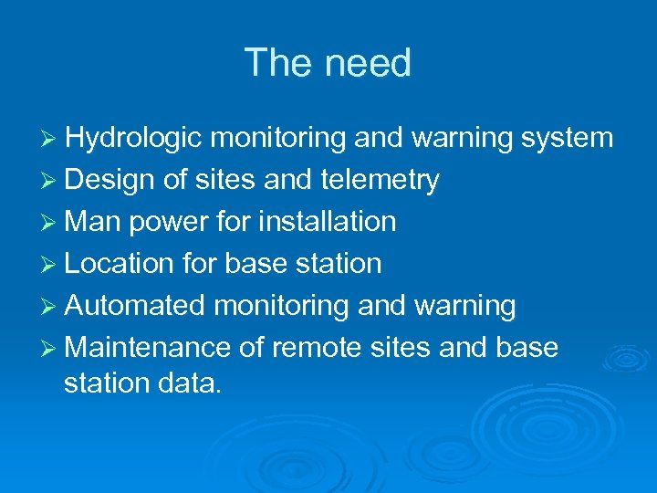 The need Ø Hydrologic monitoring and warning system Ø Design of sites and telemetry
