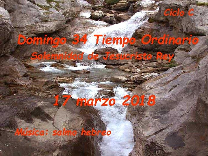 Ciclo C Domingo 34 Tiempo Ordinario Solemnidad de Jesucristo Rey 17 marzo 2018 Música: