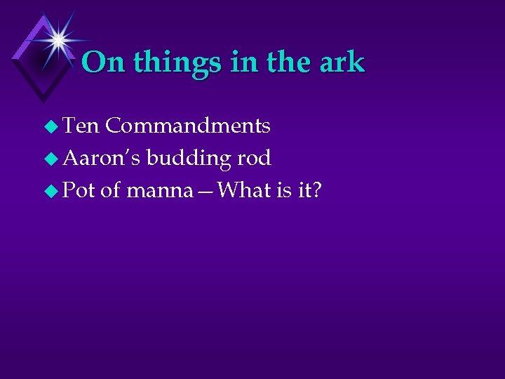 On things in the ark u Ten Commandments u Aaron's budding rod u Pot