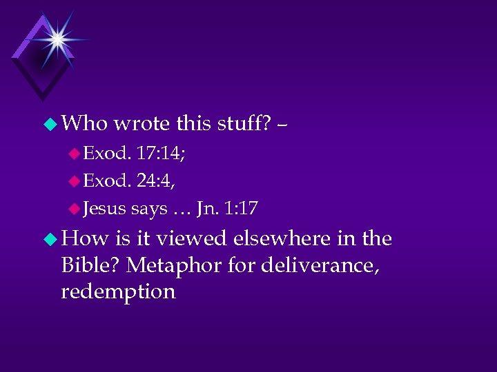 u Who wrote this stuff? – u Exod. 17: 14; u Exod. 24: 4,