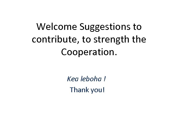 Welcome Suggestions to contribute, to strength the Cooperation. Kea leboha ! Thank you!