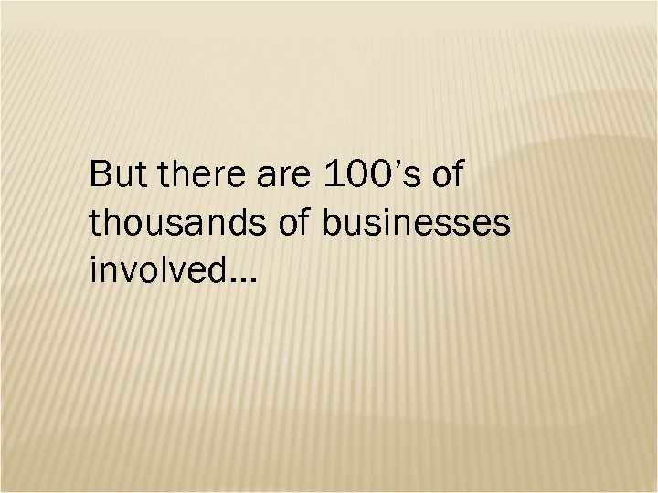 But there are 100's of thousands of businesses involved…