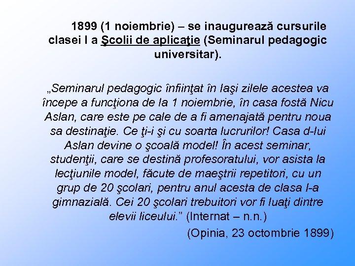 1899 (1 noiembrie) – se inaugurează cursurile clasei I a Şcolii de aplicaţie (Seminarul