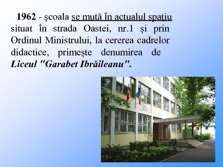 1962 - şcoala se mută în actualul spaţiu situat în strada Oastei, nr. 1