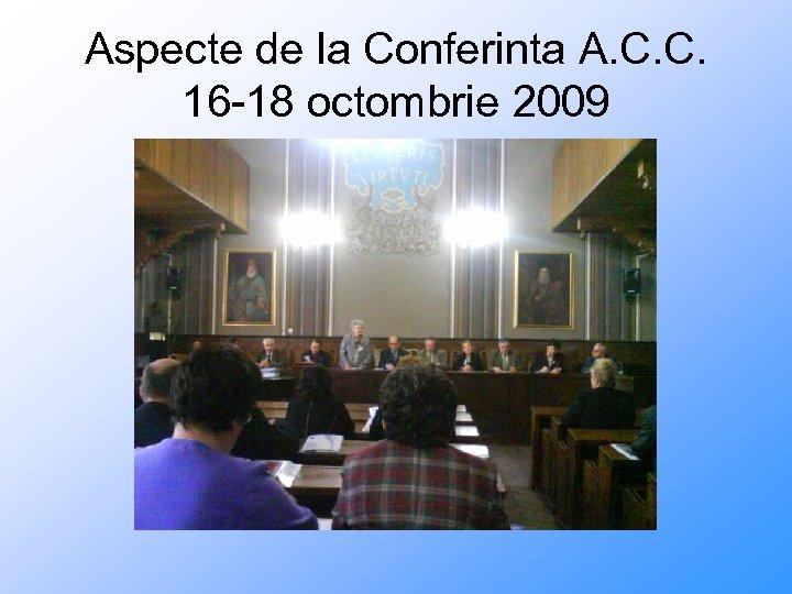 Aspecte de la Conferinta A. C. C. 16 -18 octombrie 2009