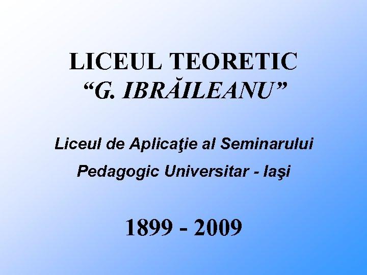 """LICEUL TEORETIC """"G. IBRĂILEANU"""" Liceul de Aplicaţie al Seminarului Pedagogic Universitar - Iaşi 1899"""