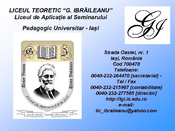 """LICEUL TEORETIC """"G. IBRĂILEANU"""" Liceul de Aplicaţie al Seminarului Pedagogic Universitar - Iaşi Strada"""