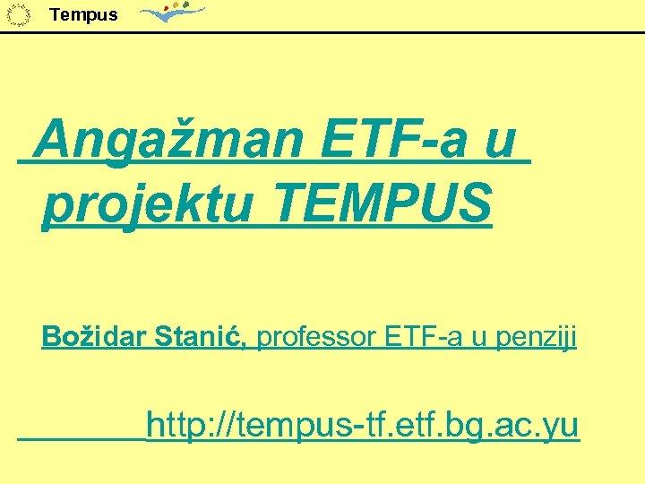 Tempus Angažman ETF-a u projektu TEMPUS Božidar Stanić, professor ETF-a u penziji http: //tempus-tf.
