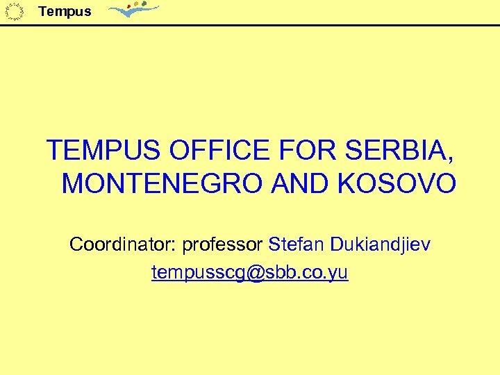 Tempus TEMPUS OFFICE FOR SERBIA, MONTENEGRO AND KOSOVO Coordinator: professor Stefan Dukiandjiev tempusscg@sbb. co.
