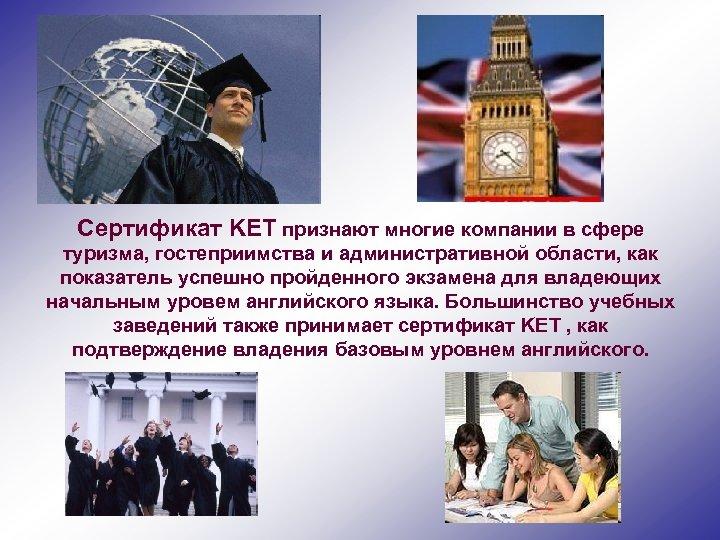 Сертификат KET признают многие компании в сфере туризма, гостеприимства и административной области, как показатель