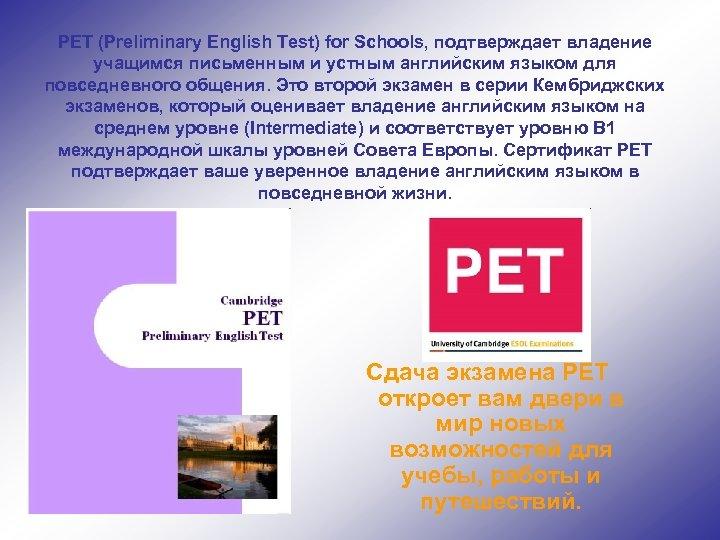 PET (Preliminary English Test) for Schools, подтверждает владение учащимся письменным и устным английским языком