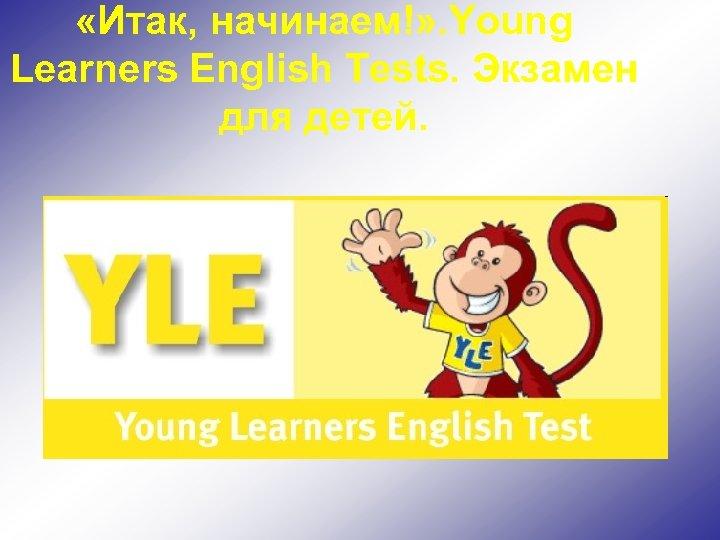 «Итак, начинаем!» . Young Learners English Tests. Экзамен для детей.