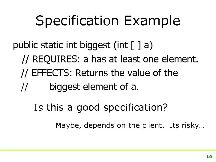 Specification Example public static int biggest (int [ ] a) // REQUIRES: a has