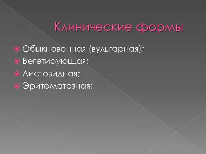 Клинические формы Обыкновенная (вульгарная); Вегетирующая; Листовидная; Эритематозная;