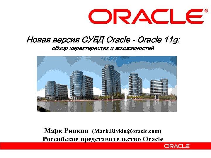 Новая версия СУБД Oracle - Oracle 11 g: обзор характеристик и возможностей Марк Ривкин