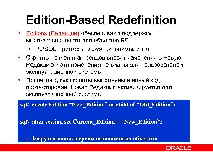 Edition-Based Redefinition • Editions (Редакции) обеспечивают поддержку многоверсионности для объектов БД • PL/SQL, триггеры,